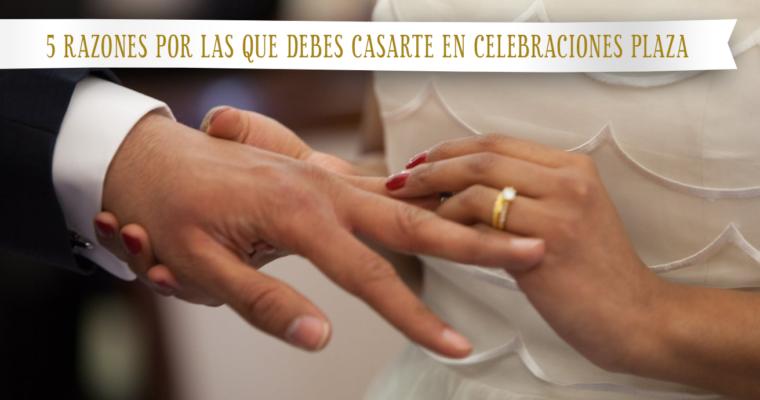 5 razones por las que debes casarte en Celebraciones Plaza